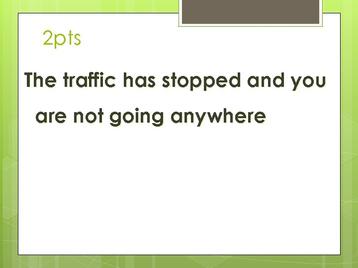 2 pts The traffic has stopped and you are not going anywhere