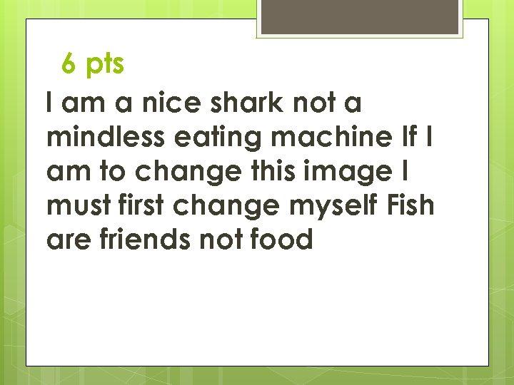 6 pts I am a nice shark not a mindless eating machine If I