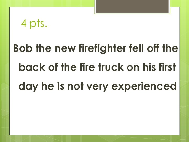 4 pts. Bob the new firefighter fell off the back of the fire truck