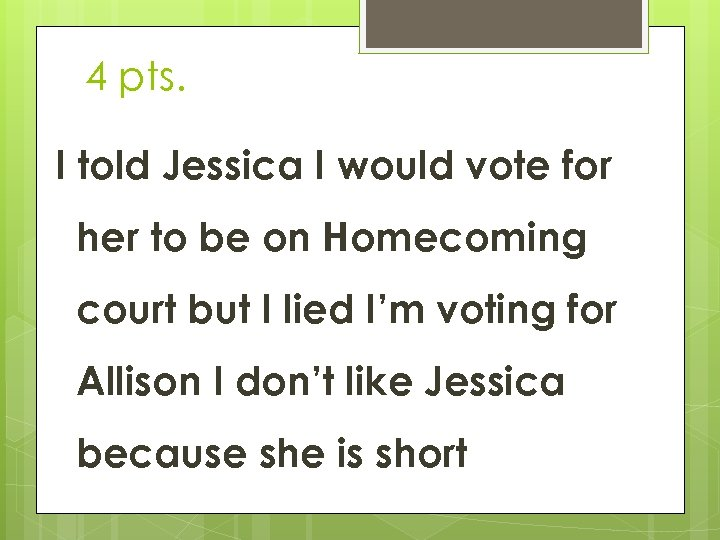 4 pts. I told Jessica I would vote for her to be on Homecoming