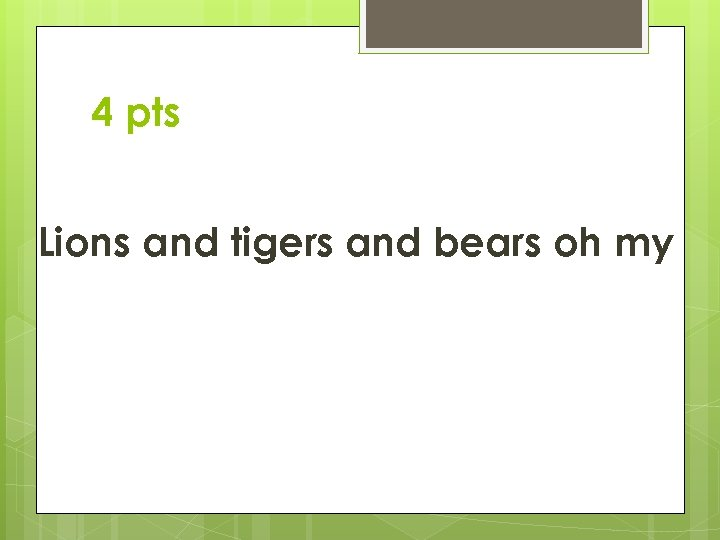 4 pts Lions and tigers and bears oh my