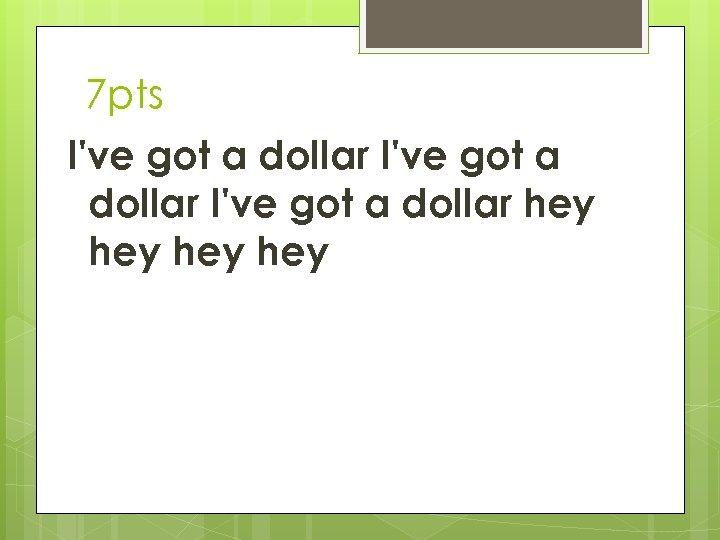 7 pts I've got a dollar hey hey