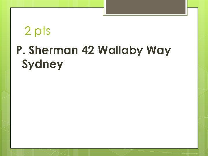 2 pts P. Sherman 42 Wallaby Way Sydney