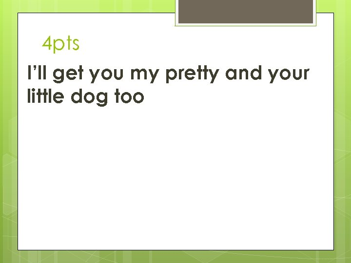 4 pts I'll get you my pretty and your little dog too