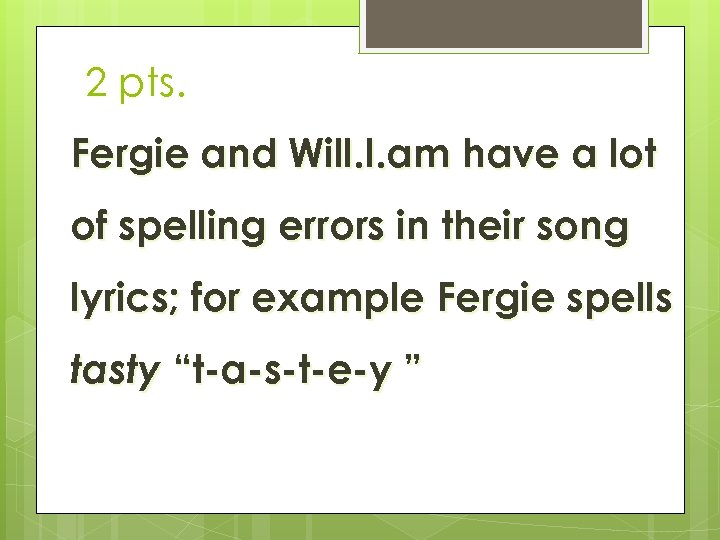 2 pts. Fergie and Will. I. am have a lot of spelling errors in