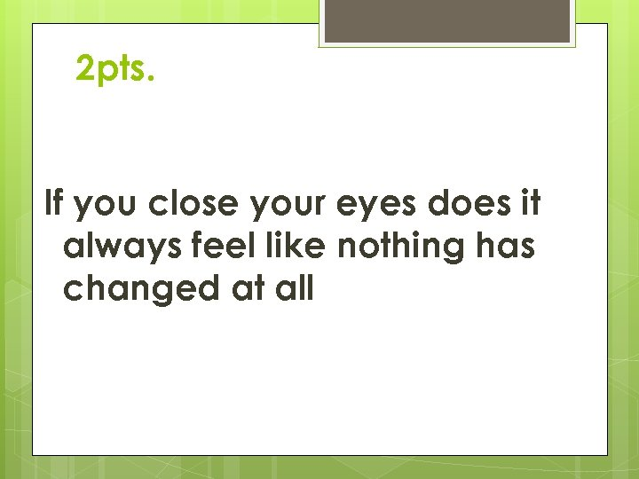 2 pts. If you close your eyes does it always feel like nothing has