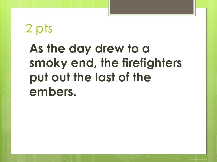 2 pts As the day drew to a smoky end, the firefighters put out