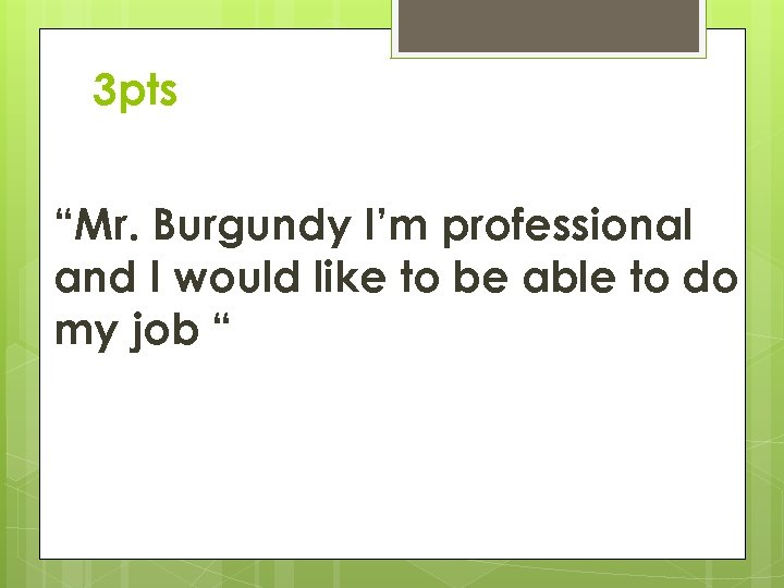 """3 pts """"Mr. Burgundy I'm professional and I would like to be able to"""