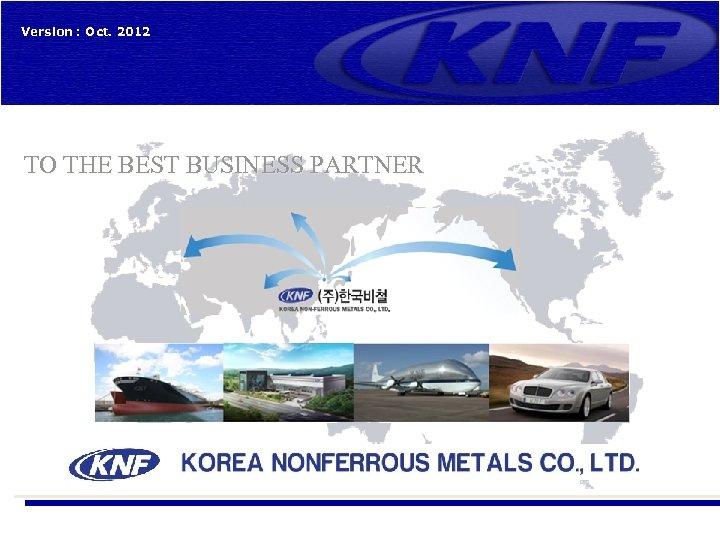 Version : Oct. 2012 TO THE BEST BUSINESS PARTNER (주)한국비철