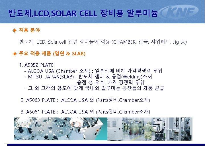 반도체, LCD, SOLAR CELL 장비용 알루미늄 ◈ 적용 분야 반도체, LCD, Solarcell 관련 장비들에
