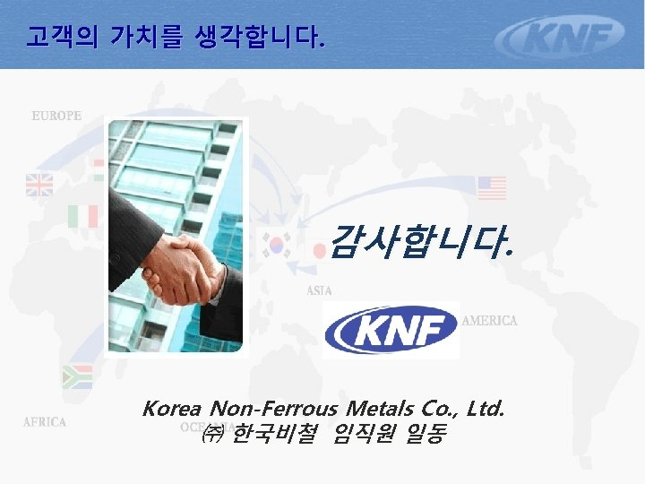 고객의 가치를 생각합니다. 감사합니다. Korea Non-Ferrous Metals Co. , Ltd. ㈜ 한국비철 임직원 일동