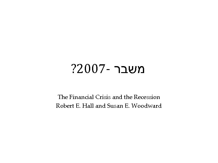 ? 2007 - משבר The Financial Crisis and the Recession Robert E. Hall and