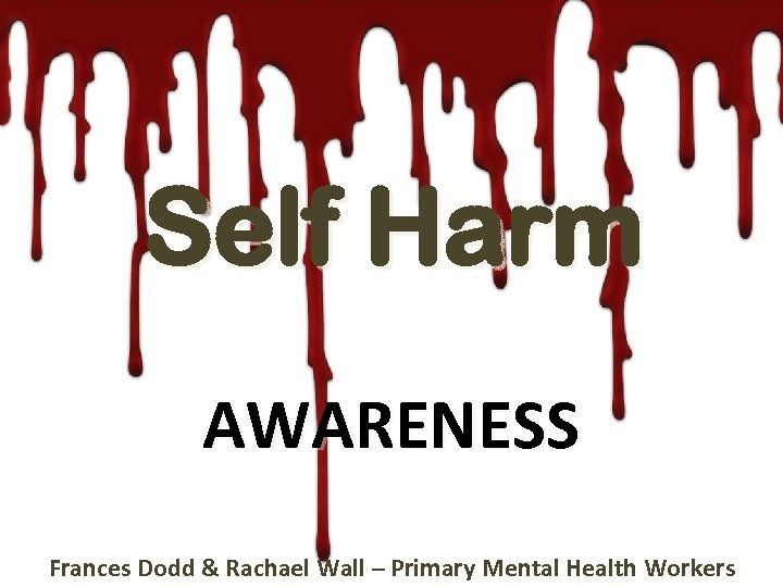 Self Harm AWARENESS Frances Dodd & Rachael Wall – Primary Mental Health Workers