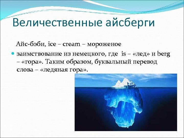 Величественные айсберги Айс-бэби, ice – cream – мороженое заимствование из немецкого, где is –