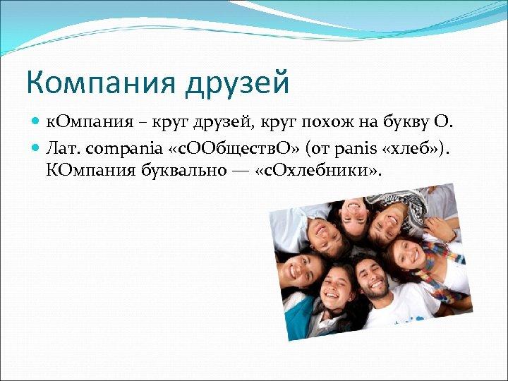 Компания друзей к. Омпания – круг друзей, круг похож на букву О. Лат. compania
