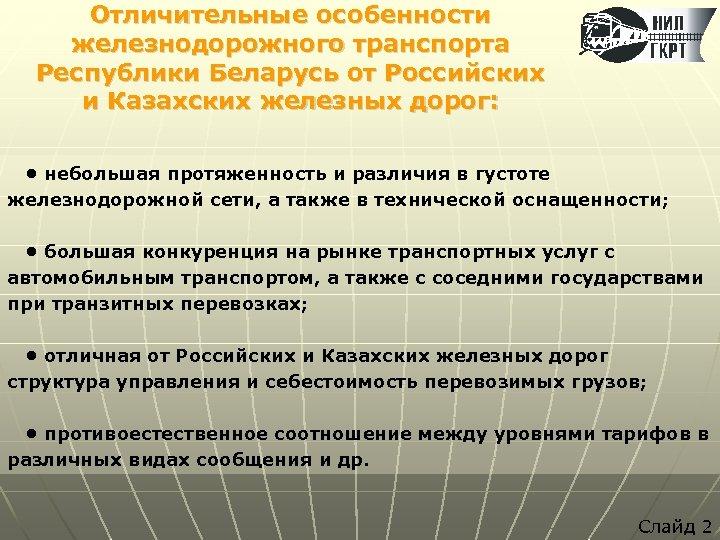 Отличительные особенности железнодорожного транспорта Республики Беларусь от Российских и Казахских железных дорог: • небольшая