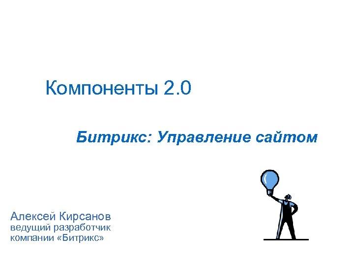 Компоненты 2. 0 Битрикс: Управление сайтом Алексей Кирсанов ведущий разработчик компании «Битрикс»