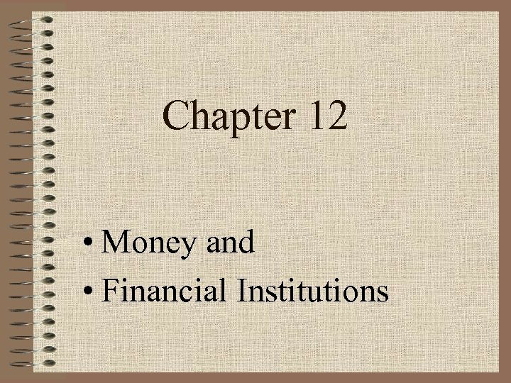 Chapter 12 • Money and • Financial Institutions
