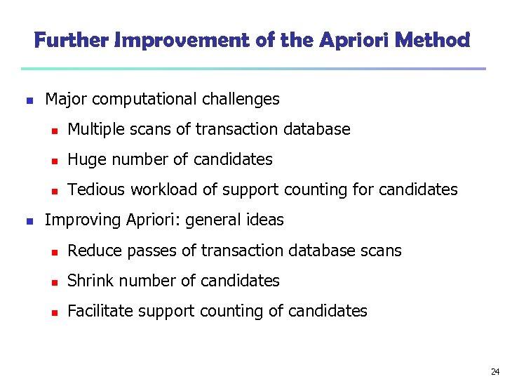 Further Improvement of the Apriori Method n Major computational challenges n n Huge number