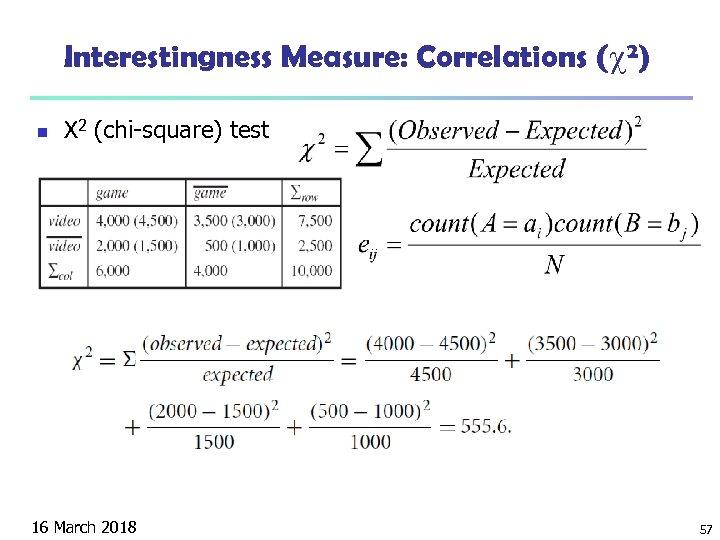 Interestingness Measure: Correlations ( 2) n Χ 2 (chi-square) test 16 March 2018 57