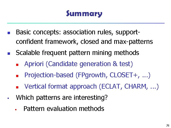 Summary n n Basic concepts: association rules, supportconfident framework, closed and max-patterns Scalable frequent