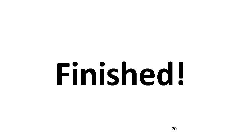 Finished! 20