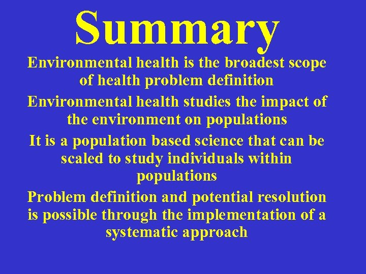 Summary Environmental health is the broadest scope of health problem definition Environmental health studies