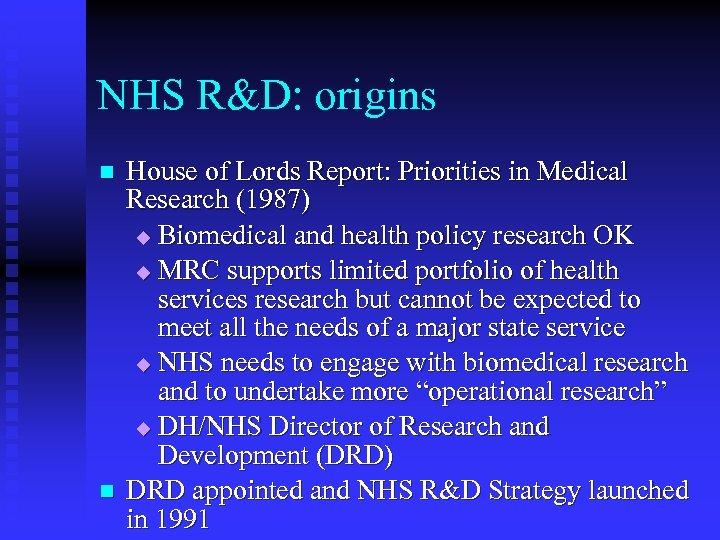 NHS R&D: origins n n House of Lords Report: Priorities in Medical Research (1987)