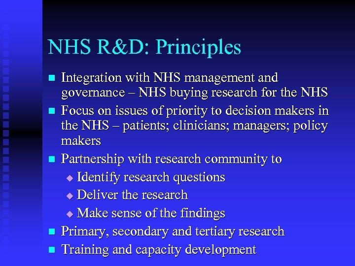 NHS R&D: Principles n n n Integration with NHS management and governance – NHS