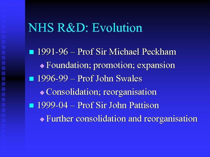 NHS R&D: Evolution 1991 -96 – Prof Sir Michael Peckham u Foundation; promotion; expansion