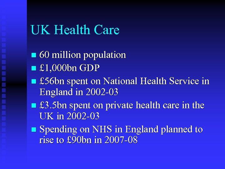 UK Health Care 60 million population n £ 1, 000 bn GDP n £