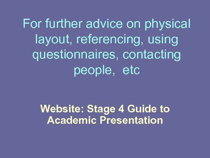 For further advice on physical layout, referencing, using questionnaires, contacting people, etc Website: Stage