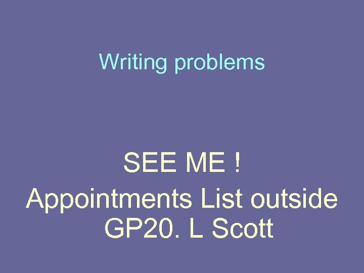 Writing problems SEE ME ! Appointments List outside GP 20. L Scott