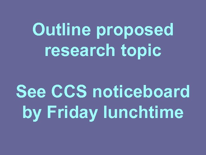 Outline proposed research topic See CCS noticeboard by Friday lunchtime