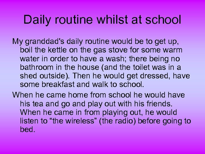 Daily routine whilst at school My granddad's daily routine would be to get up,