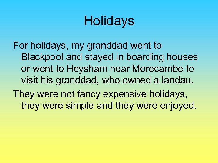 Holidays For holidays, my granddad went to Blackpool and stayed in boarding houses or
