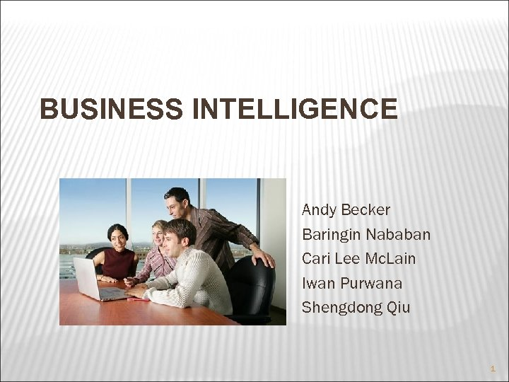 BUSINESS INTELLIGENCE Andy Becker Baringin Nababan Cari Lee Mc. Lain Iwan Purwana Shengdong Qiu