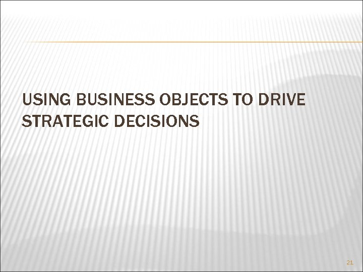 USING BUSINESS OBJECTS TO DRIVE STRATEGIC DECISIONS 21