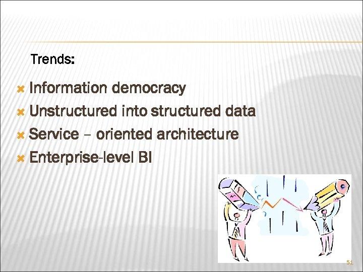 Trends: Information democracy Unstructured into structured data Service – oriented architecture Enterprise-level BI 51