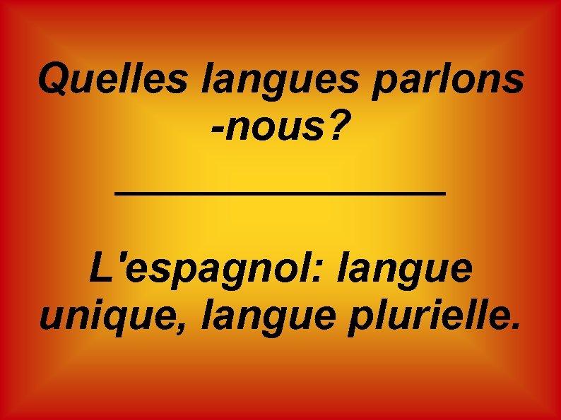 Quelles langues parlons -nous? _______ L'espagnol: langue unique, langue plurielle.