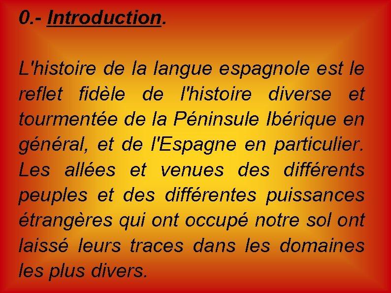 0. - Introduction. L'histoire de la langue espagnole est le reflet fidèle de l'histoire