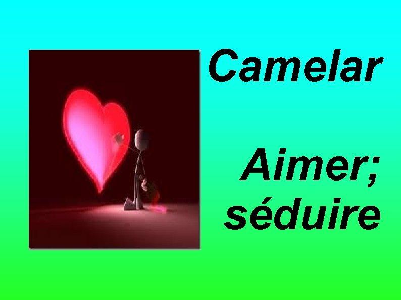 Camelar Aimer; séduire