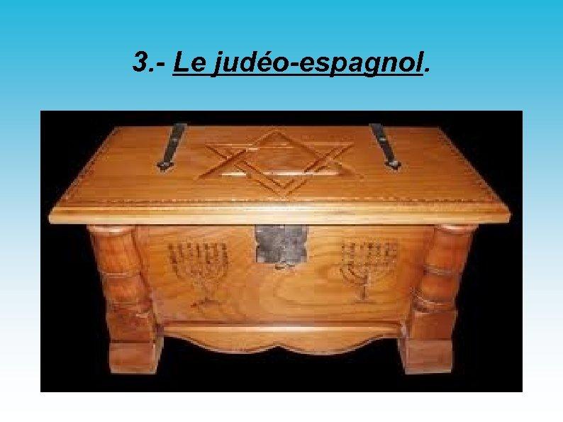3. - Le judéo-espagnol.