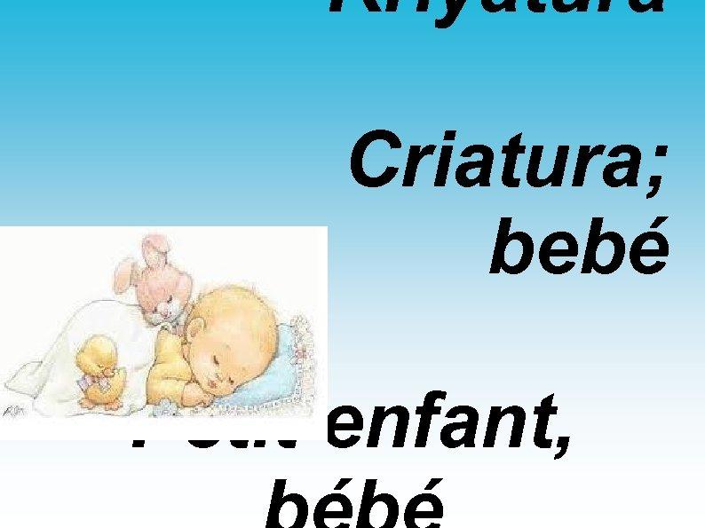 Kriyatura Criatura; bebé Petit enfant,