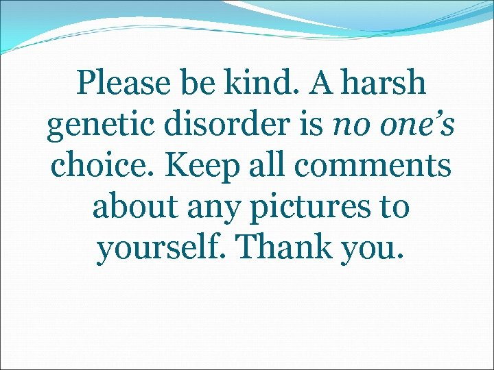 Please be kind. A harsh genetic disorder is no one's choice. Keep all comments