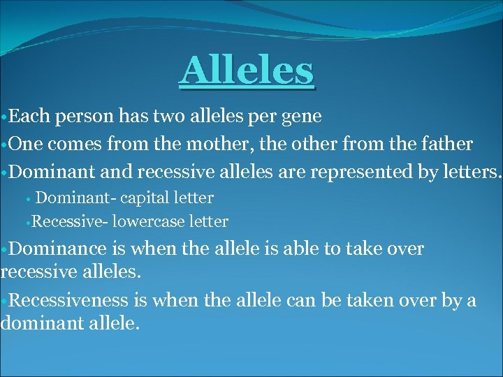 Alleles • Each person has two alleles per gene • One comes from the