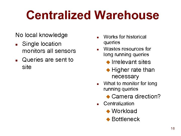Centralized Warehouse No local knowledge n Single location monitors all sensors n Queries are