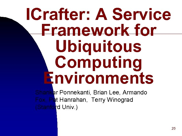 ICrafter: A Service Framework for Ubiquitous Computing Environments Shankar Ponnekanti, Brian Lee, Armando Fox,