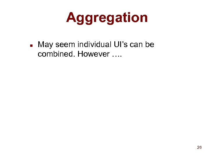 Aggregation n May seem individual UI's can be combined. However …. 26