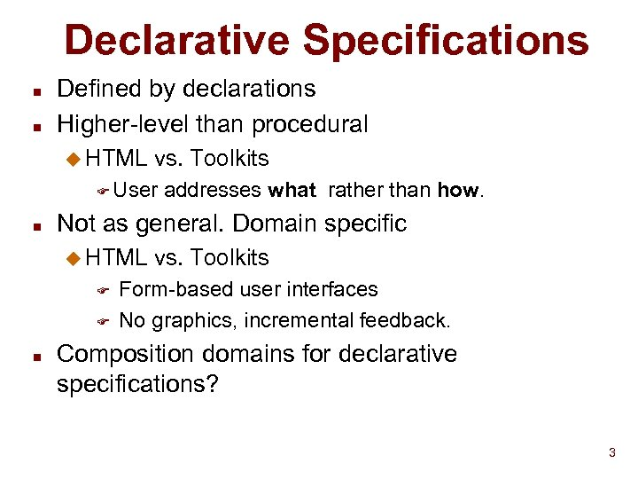 Declarative Specifications n n Defined by declarations Higher-level than procedural u HTML vs. Toolkits